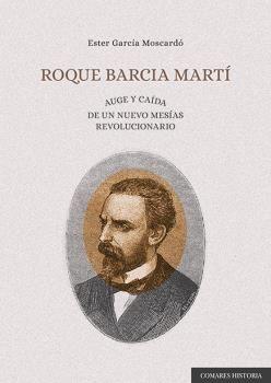 ROQUE BARCIA MARTÍ. AUGE Y CAÍDA DE UN NUEVO MESÍAS REVOLUCIONARIO